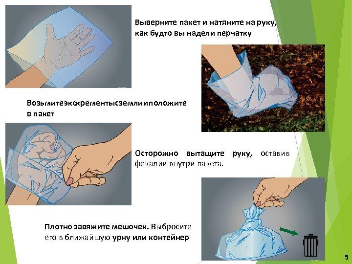 Выверните пакет и натяните на руку, как будто вы надели перчатку Возьмите экскременты с