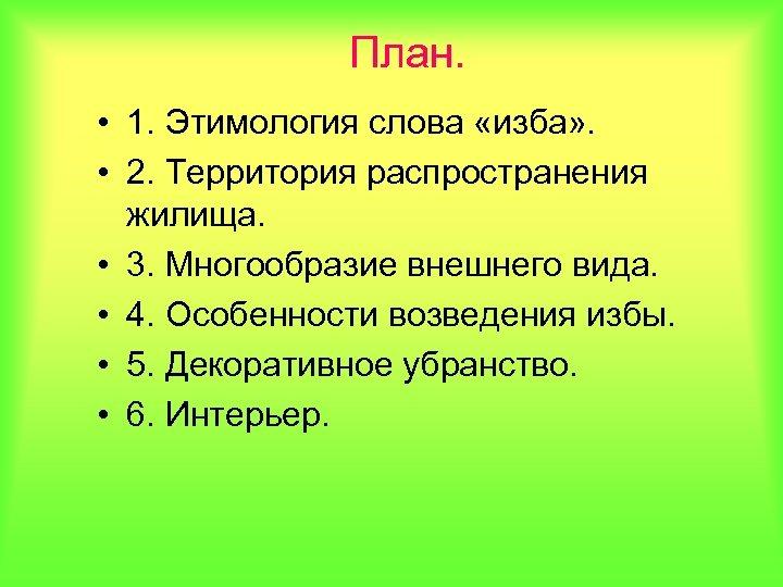 План. • 1. Этимология слова «изба» . • 2. Территория распространения жилища. • 3.