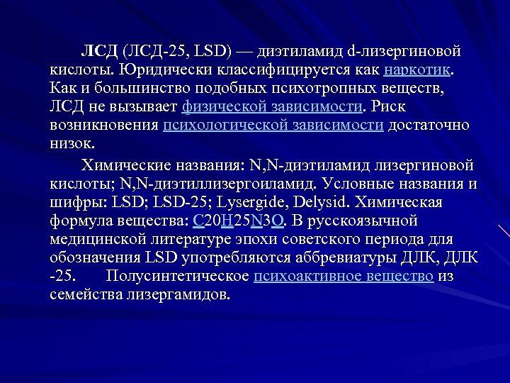 ЛСД (ЛСД 25, LSD) — диэтиламид d лизергиновой кислоты. Юридически классифицируется как наркотик. Как