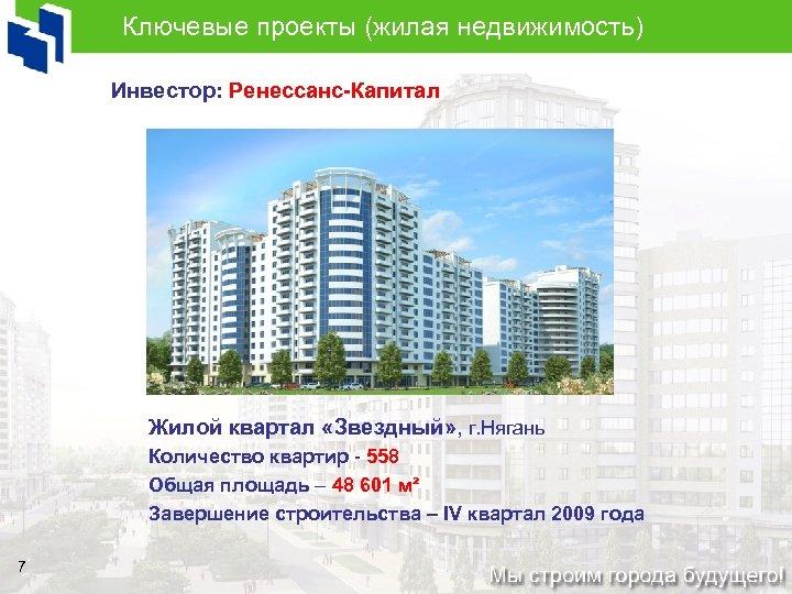 Ключевые проекты (жилая недвижимость) Инвестор: Ренессанс-Капитал Жилой квартал «Звездный» , г. Нягань Количество квартир