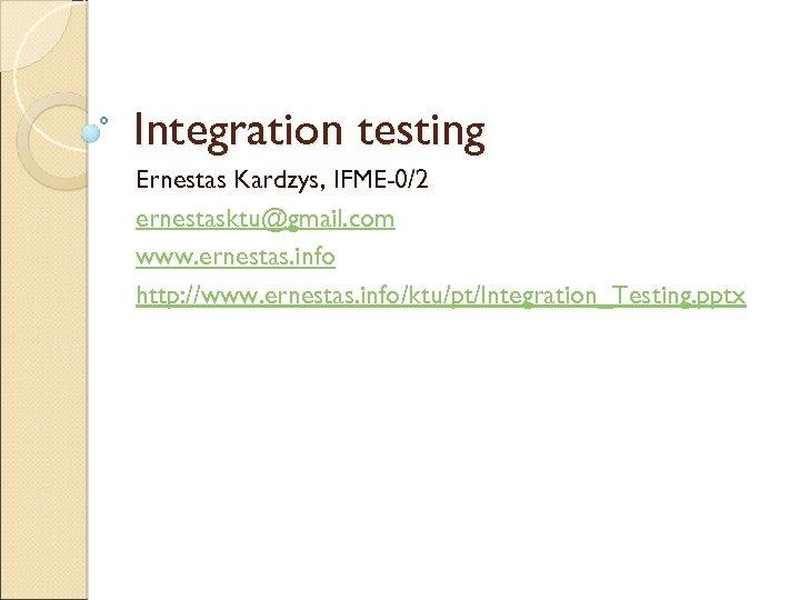 Integration testing Ernestas Kardzys, IFME-0/2 ernestasktu@gmail. com www. ernestas. info http: //www. ernestas. info/ktu/pt/Integration_Testing.