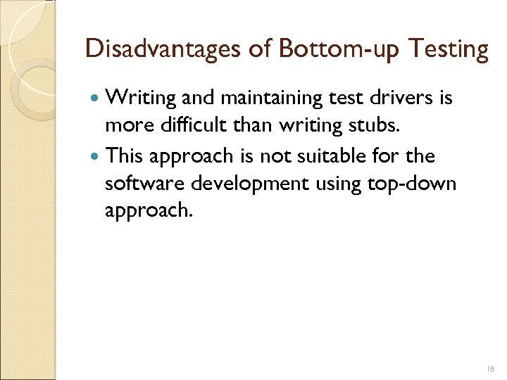 Disadvantages of Bottom-up Testing Writing and maintaining test drivers is more difficult than writing