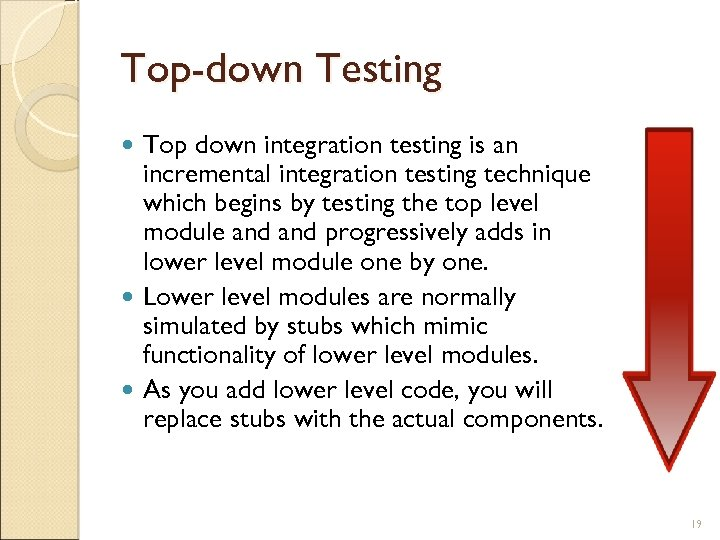 Top-down Testing Top down integration testing is an incremental integration testing technique which begins