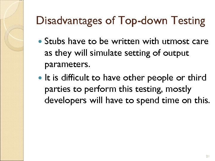 Disadvantages of Top-down Testing Stubs have to be written with utmost care as they