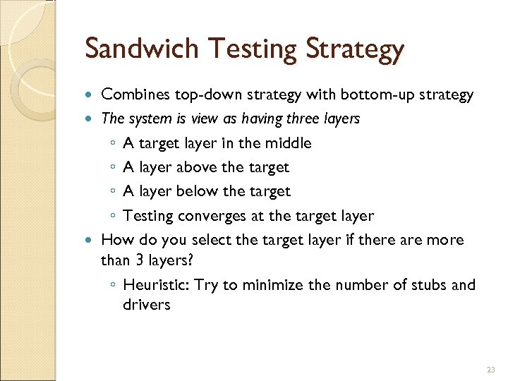 Sandwich Testing Strategy Combines top-down strategy with bottom-up strategy The system is view as