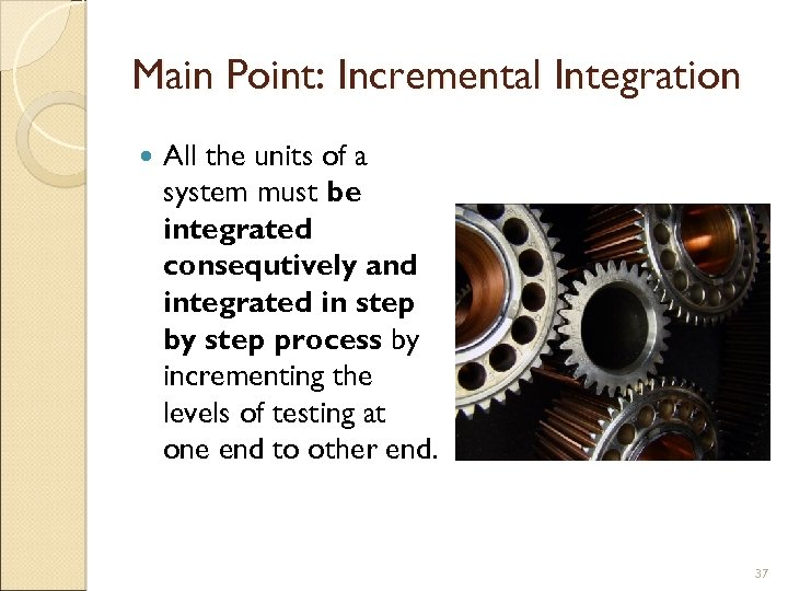 Main Point: Incremental Integration All the units of a system must be integrated consequtively