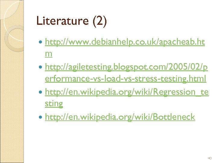Literature (2) http: //www. debianhelp. co. uk/apacheab. ht m http: //agiletesting. blogspot. com/2005/02/p erformance-vs-load-vs-stress-testing.