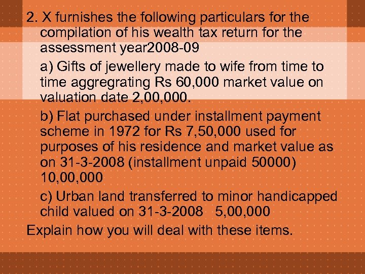 2. X furnishes the following particulars for the compilation of his wealth tax return