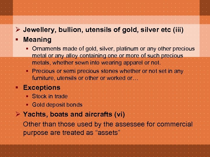 Ø Jewellery, bullion, utensils of gold, silver etc (iii) § Meaning § Ornaments made