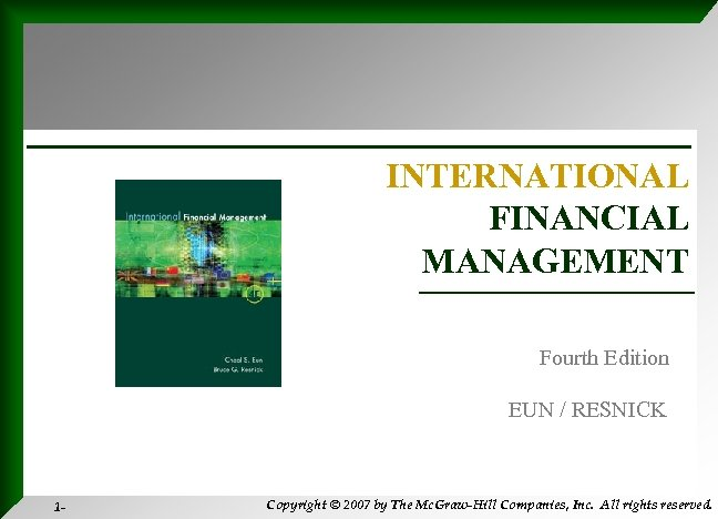 INTERNATIONAL FINANCIAL MANAGEMENT Fourth Edition EUN / RESNICK 1 - Copyright © 2007 by