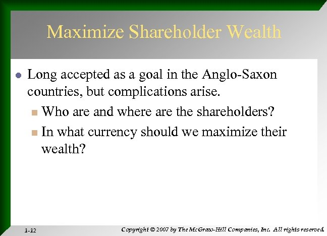 Maximize Shareholder Wealth l Long accepted as a goal in the Anglo-Saxon countries, but