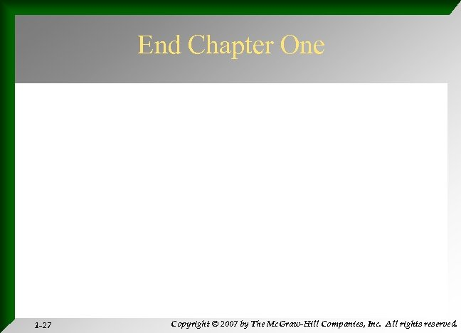 End Chapter One 1 -27 Copyright © 2007 by The Mc. Graw-Hill Companies, Inc.