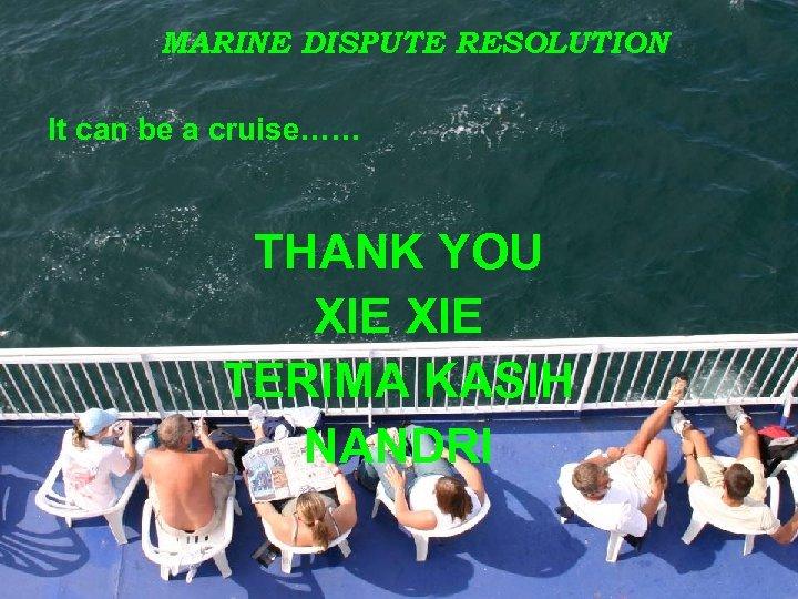 MARINE DISPUTE RESOLUTION It can be a cruise…… THANK YOU XIE TERIMA KASIH NANDRI