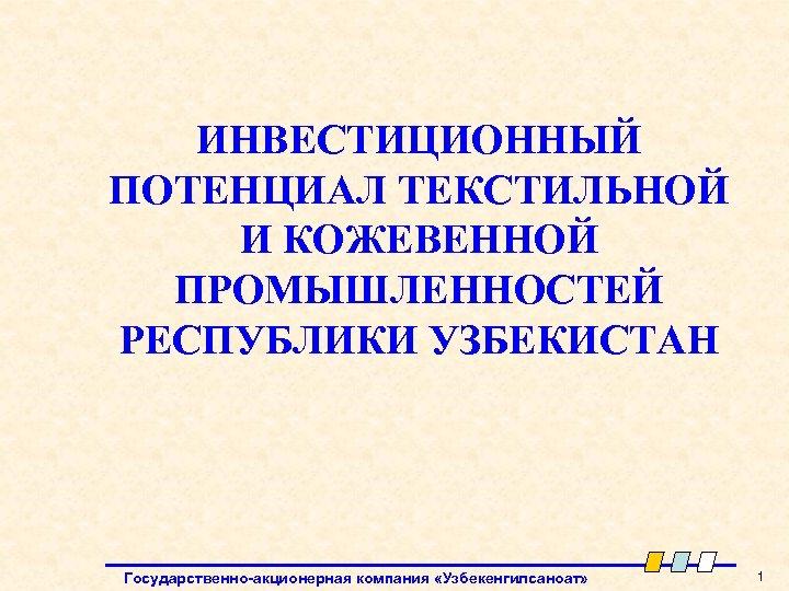 ИНВЕСТИЦИОННЫЙ ПОТЕНЦИАЛ ТЕКСТИЛЬНОЙ И КОЖЕВЕННОЙ ПРОМЫШЛЕННОСТЕЙ РЕСПУБЛИКИ УЗБЕКИСТАН Государственно-акционерная компания «Узбекенгилсаноат» 1