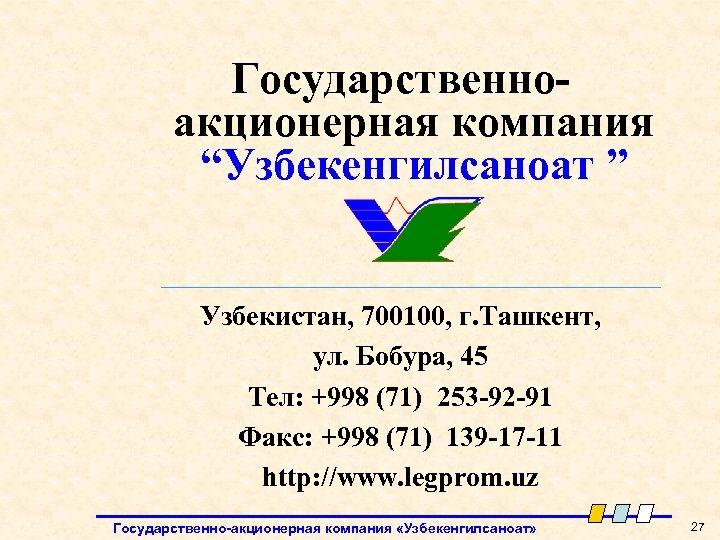 """Государственноакционерная компания """"Узбекенгилсаноат """" Узбекистан, 700100, г. Ташкент, ул. Бобура, 45 Тел: +998 (71)"""