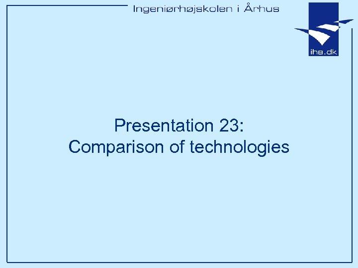 Presentation 23: Comparison of technologies