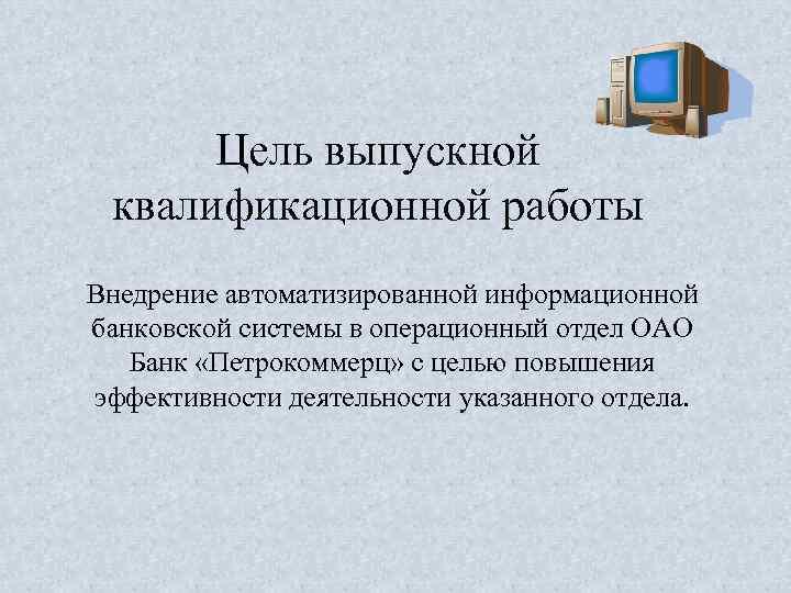 Цель выпускной квалификационной работы Внедрение автоматизированной информационной банковской системы в операционный отдел ОАО Банк