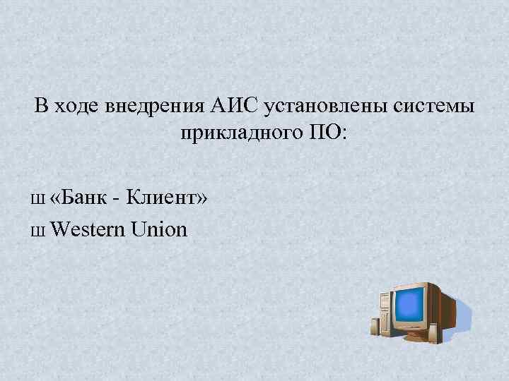 В ходе внедрения АИС установлены системы прикладного ПО: Ш «Банк Клиент» Ш Western Union