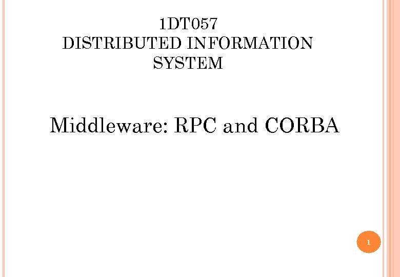 1 DT 057 DISTRIBUTED INFORMATION SYSTEM Middleware: RPC and CORBA 1