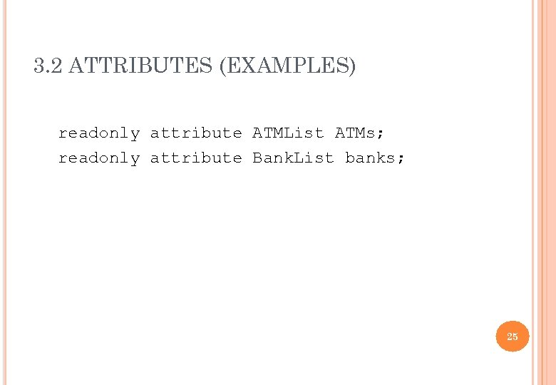 3. 2 ATTRIBUTES (EXAMPLES) readonly attribute ATMList ATMs; readonly attribute Bank. List banks; 25