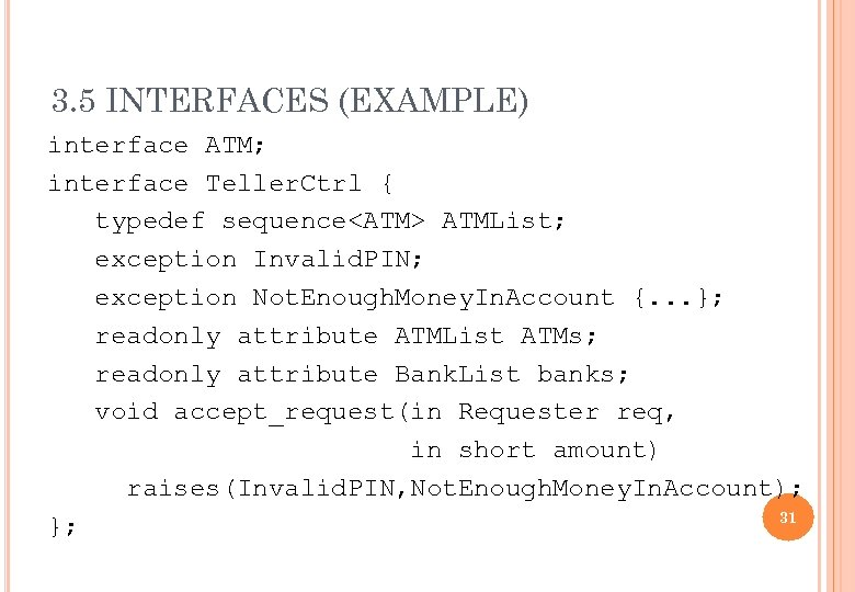 3. 5 INTERFACES (EXAMPLE) interface ATM; interface Teller. Ctrl { typedef sequence<ATM> ATMList; exception