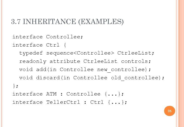 3. 7 INHERITANCE (EXAMPLES) interface Controllee; interface Ctrl { typedef sequence<Controllee> Ctrlee. List; readonly