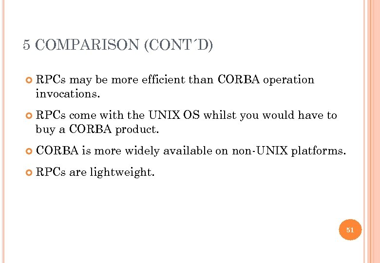 5 COMPARISON (CONT´D) RPCs may be more efficient than CORBA operation invocations. RPCs come