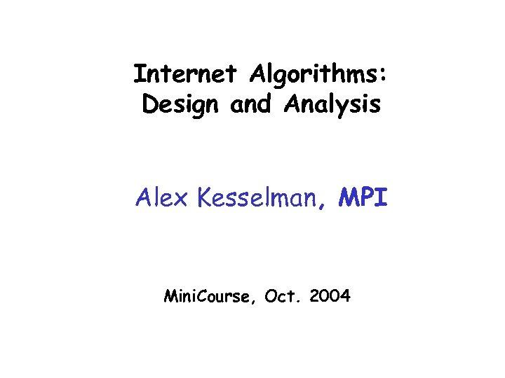 Internet Algorithms: Design and Analysis Alex Kesselman, MPI Mini. Course, Oct. 2004