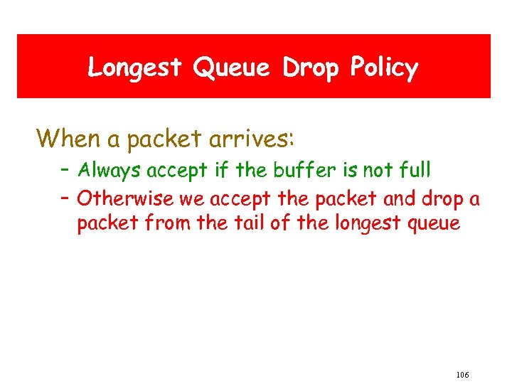 Longest Queue Drop Policy When a packet arrives: – Always accept if the buffer