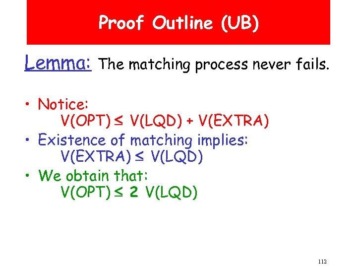 Proof Outline (UB) Lemma: The matching process never fails. • Notice: V(OPT) V(LQD) +