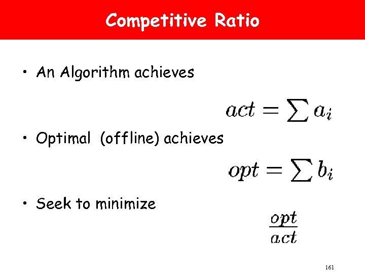 Competitive Ratio • An Algorithm achieves • Optimal (offline) achieves • Seek to minimize