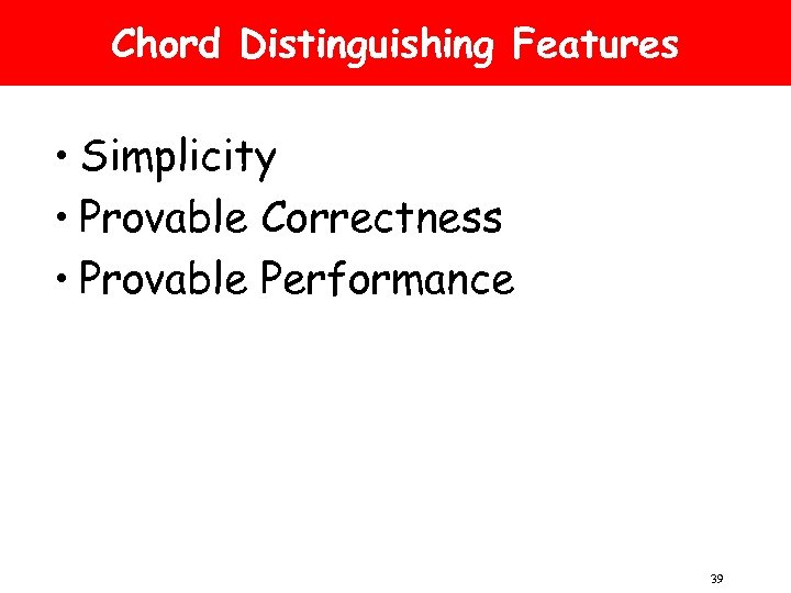 Chord Distinguishing Features • Simplicity • Provable Correctness • Provable Performance 39