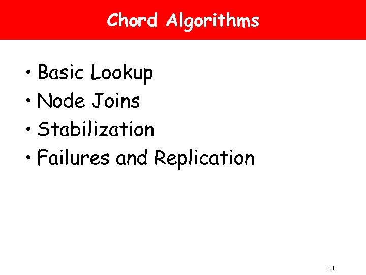 Chord Algorithms • Basic Lookup • Node Joins • Stabilization • Failures and Replication