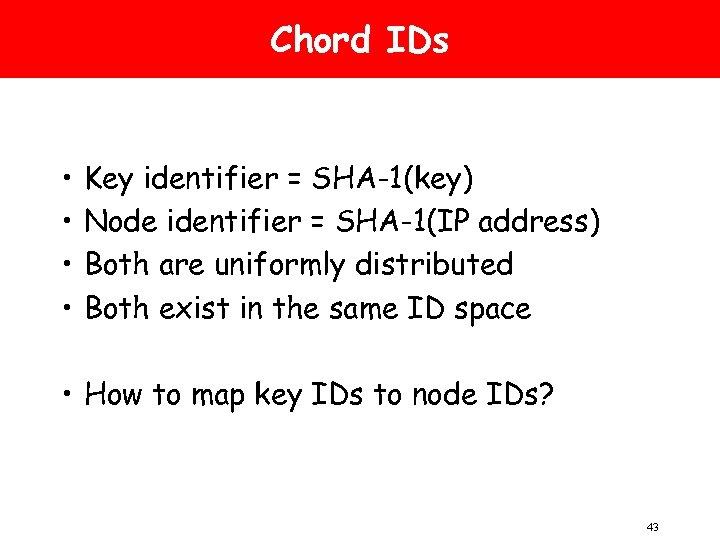 Chord IDs • • Key identifier = SHA-1(key) Node identifier = SHA-1(IP address) Both