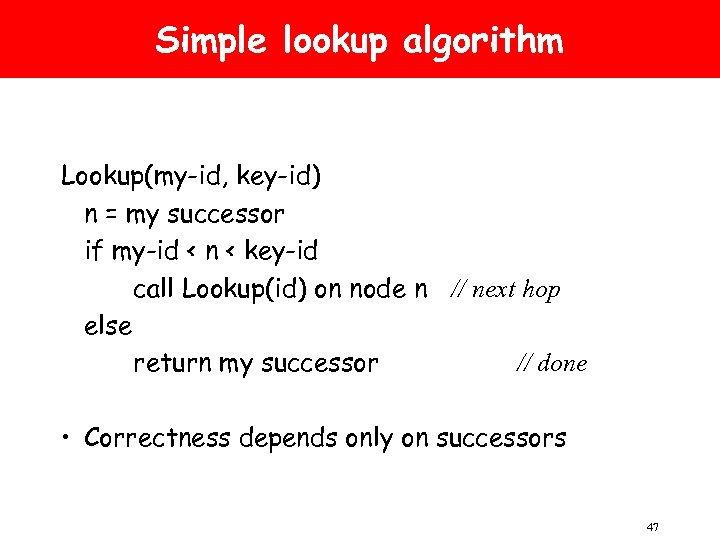 Simple lookup algorithm Lookup(my-id, key-id) n = my successor if my-id < n <