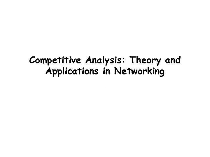 Competitive Analysis: Theory and Applications in Networking Balaji Prabhakar