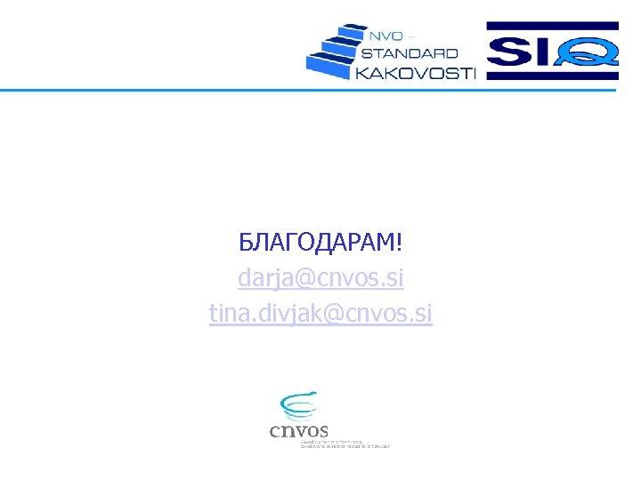 БЛАГОДАРАМ! darja@cnvos. si tina. divjak@cnvos. si