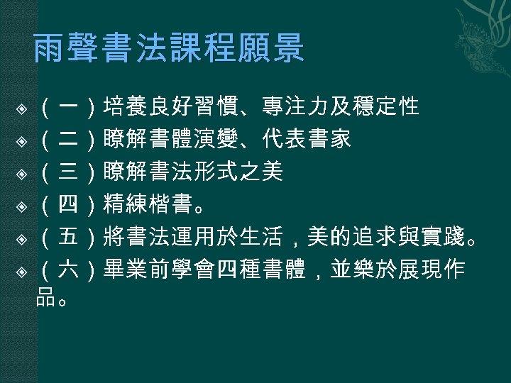 雨聲書法課程願景 (一)培養良好習慣、專注力及穩定性 (二)瞭解書體演變、代表書家 (三)瞭解書法形式之美 (四)精練楷書。 (五)將書法運用於生活,美的追求與實踐。 (六)畢業前學會四種書體,並樂於展現作 品。