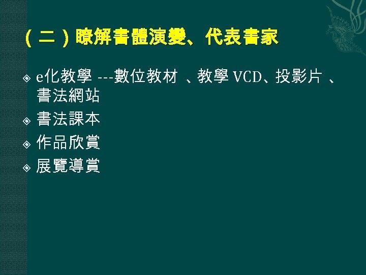 (二)瞭解書體演變、代表書家 e化教學 ---數位教材 、 教學 VCD、 投影片 、 書法網站 書法課本 作品欣賞 展覽導賞