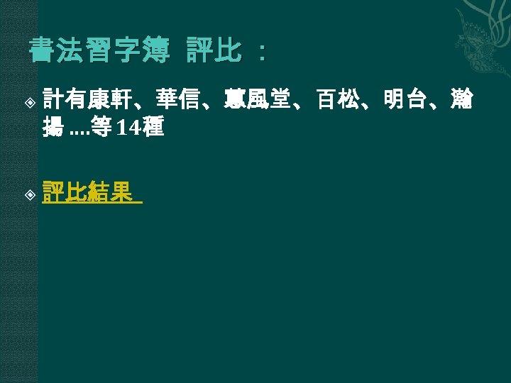 書法習字簿 評比 : 計有康軒、華信、蕙風堂、百松、明台、瀚 揚 …. 等 14種 評比結果