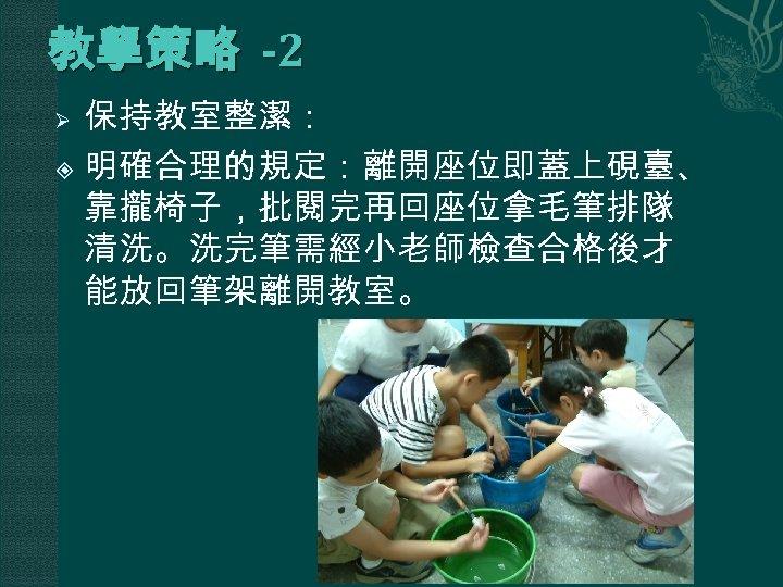 教學策略 -2 保持教室整潔: 明確合理的規定:離開座位即蓋上硯臺、 靠攏椅子,批閱完再回座位拿毛筆排隊 清洗。洗完筆需經小老師檢查合格後才 能放回筆架離開教室。 Ø