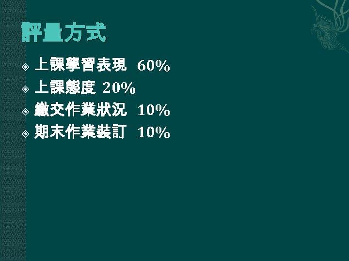 評量方式 上課學習表現 60% 上課態度 20% 繳交作業狀況 10% 期末作業裝訂 10%