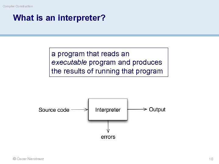 Compiler Construction What is an interpreter? a program that reads an executable program and