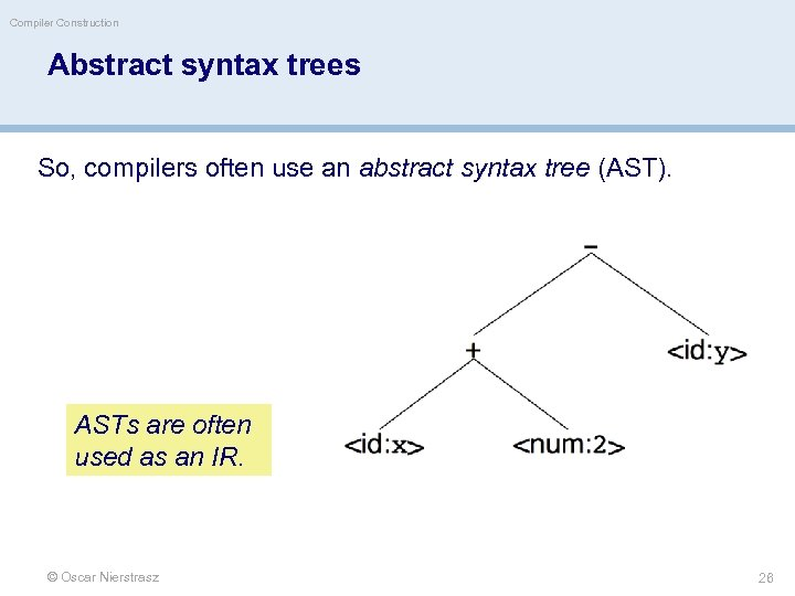 Compiler Construction Abstract syntax trees So, compilers often use an abstract syntax tree (AST).