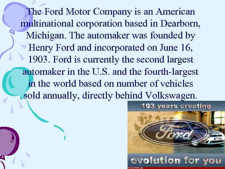 The Ford Motor Company is an American multinational corporation based in Dearborn, Michigan. The