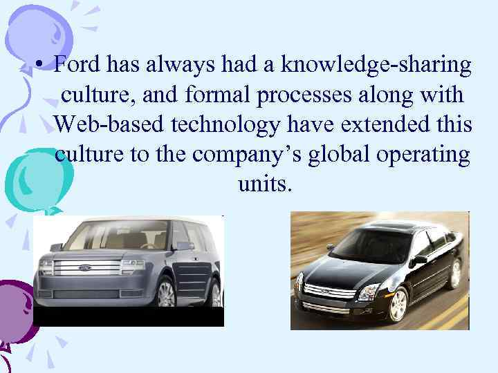 • Ford has always had a knowledge-sharing culture, and formal processes along with