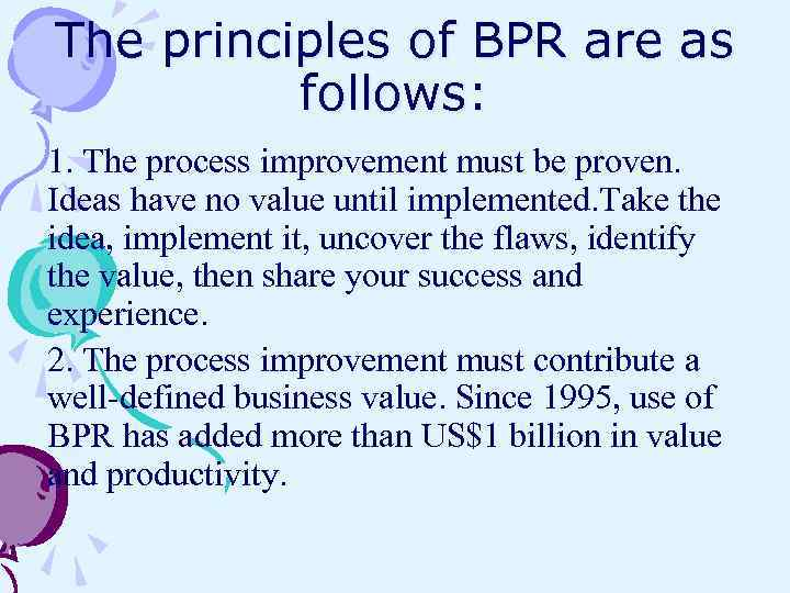 The principles of BPR are as follows: 1. The process improvement must be proven.