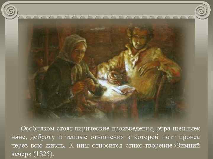 Особняком стоят лирические произведения, обра щенныек няне, доброту и теплые отношения к которой поэт