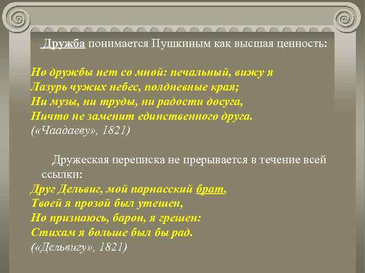Дружба понимается Пушкиным как высшая ценность: Но дружбы нет со мной: печальный, вижу я