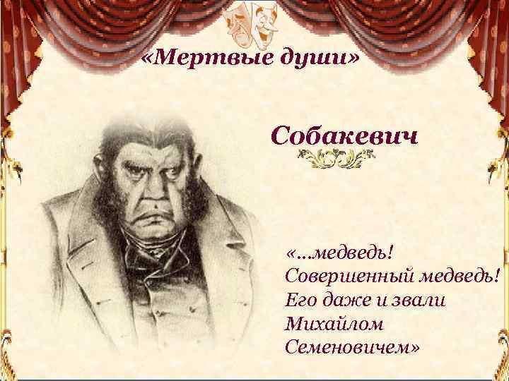 «Мертвые души» Собакевич «…медведь! Совершенный медведь! Его даже и звали Михайлом Семеновичем»